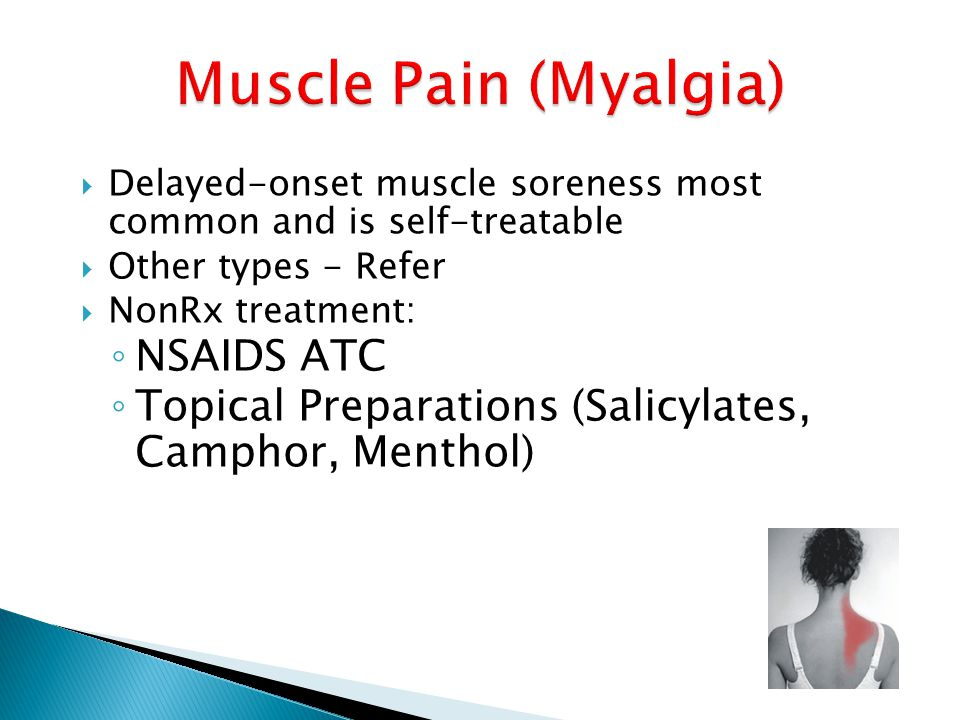  Delayed-onset muscle soreness most common and is self-treatable  Other types - Refer  NonRx treatment: ◦ NSAIDS ATC ◦ Topical Preparations (Salicy