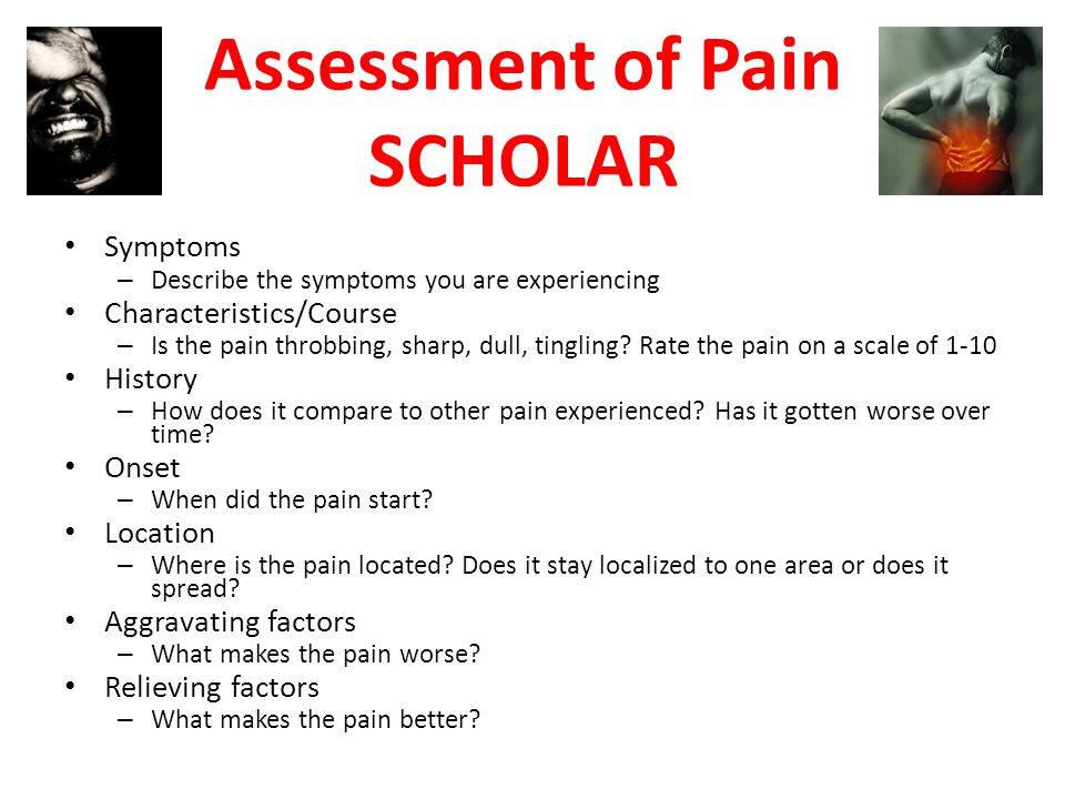Assessment of Pain SCHOLAR Symptoms – Describe the symptoms you are experiencing Characteristics/Course – Is the pain throbbing, sharp, dull, tingling