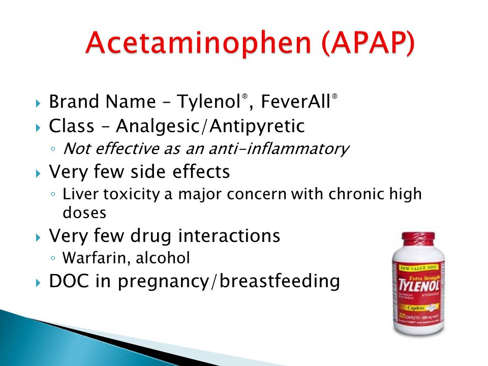  Brand Name – Tylenol ®, FeverAll ®  Class – Analgesic/Antipyretic ◦ Not effective as an anti-inflammatory  Very few side effects ◦ Liver toxicity a major concern with chronic high doses  Very few drug interactions ◦ Warfarin, alcohol  DOC in pregnancy/breastfeeding