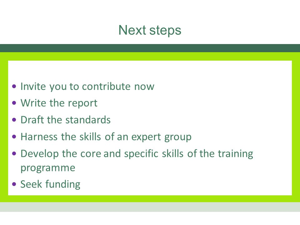 Next steps Invite you to contribute now Write the report Draft the standards Harness the skills of an expert group Develop the core and specific skills of the training programme Seek funding