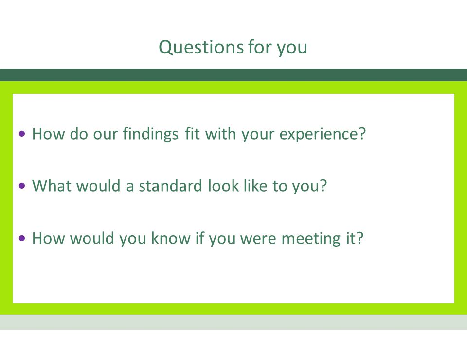 Questions for you How do our findings fit with your experience.