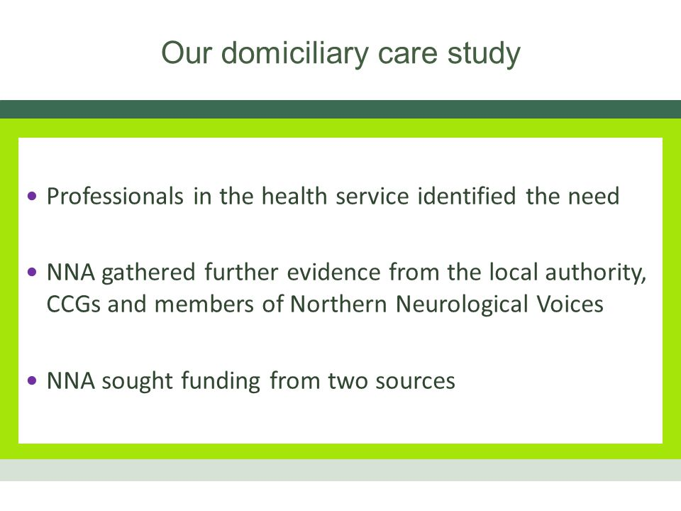 Our domiciliary care study Professionals in the health service identified the need NNA gathered further evidence from the local authority, CCGs and members of Northern Neurological Voices NNA sought funding from two sources