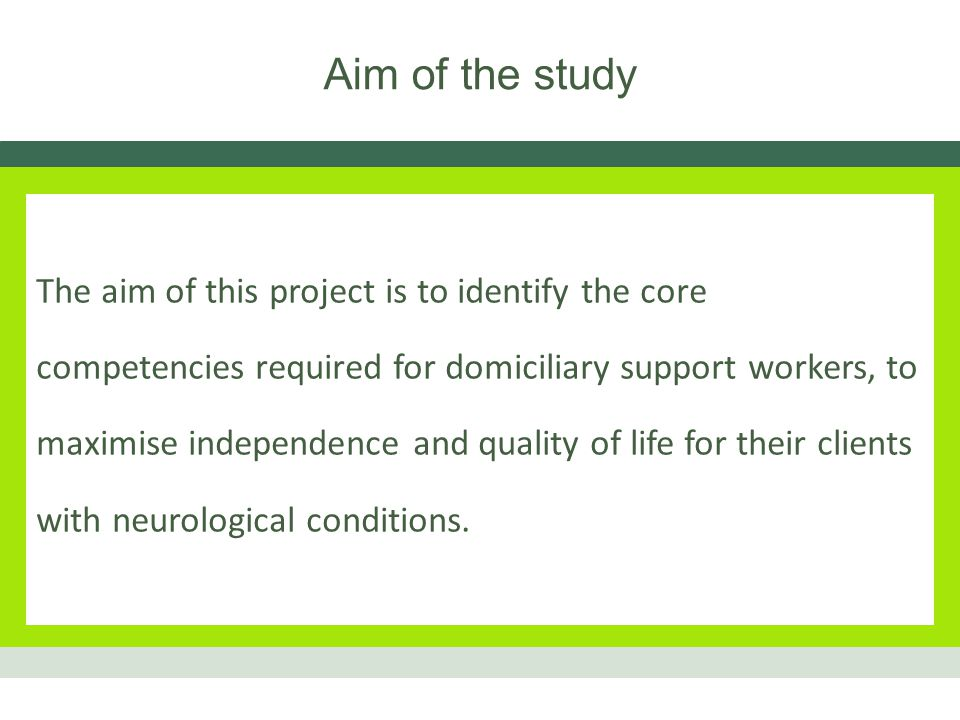 Objectives To interview those affected by neurological conditions to saturation point To interview those providing domiciliary care to saturation point Identify gaps in skill/knowledge/attitude Identify standards for a training programme Develop curriculum for a training programme