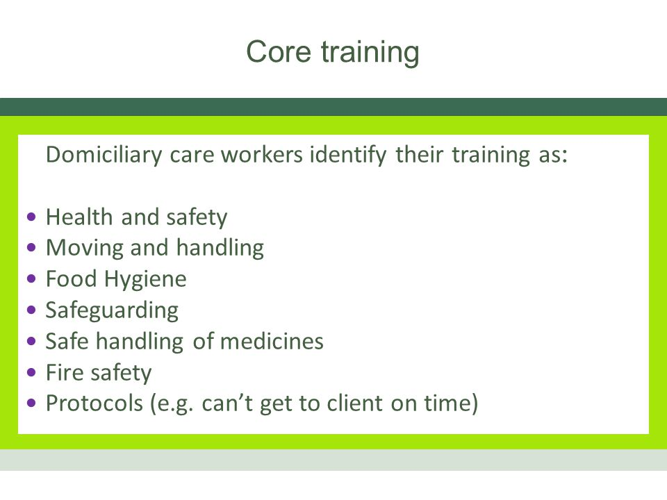 Core training Domiciliary care workers identify their training as : Health and safety Moving and handling Food Hygiene Safeguarding Safe handling of medicines Fire safety Protocols (e.g.