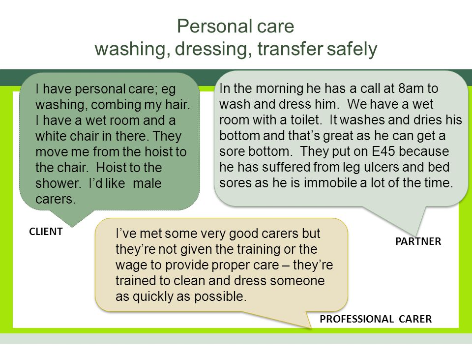 SPECIFIC NEEDS CORE SKILLSSPECIFIC SKILLS washing dignity and communication handling the body, the head and applying pressure appropriately drying turning the body, the head, applying pressure, checking for pressure sores, dry patches toileting hoisting, handling, recognising different physical needs e.g.