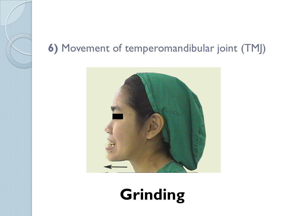 6) Movement of temperomandibular joint (TMJ) Grinding