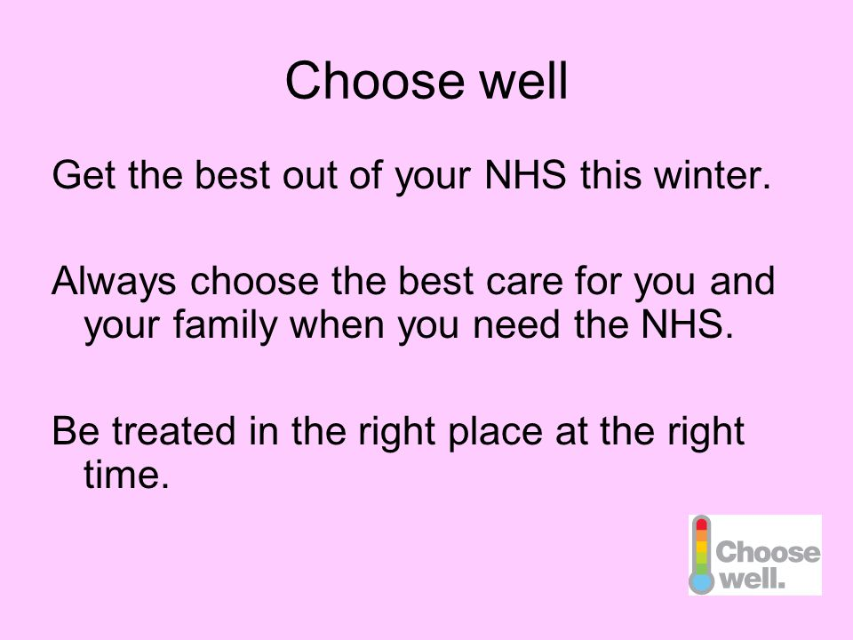 Choose well Get the best out of your NHS this winter. Always choose the best care for you and your family when you need the NHS. Be treated in the rig