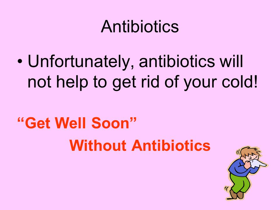Antibiotics Unfortunately, antibiotics will not help to get rid of your cold.