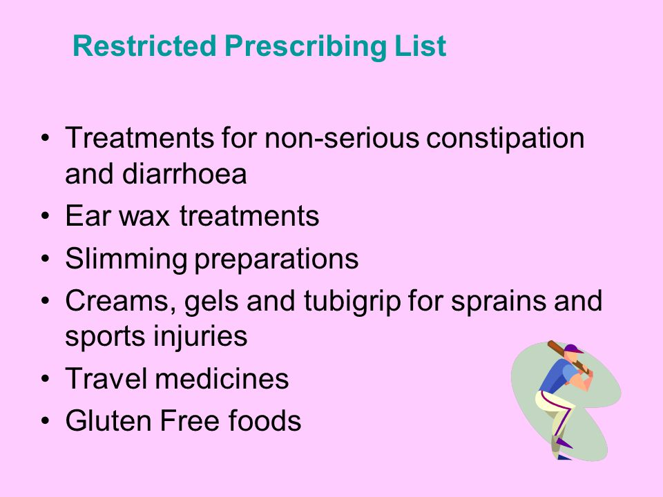 Treatments for non-serious constipation and diarrhoea Ear wax treatments Slimming preparations Creams, gels and tubigrip for sprains and sports injuries Travel medicines Gluten Free foods Restricted Prescribing List