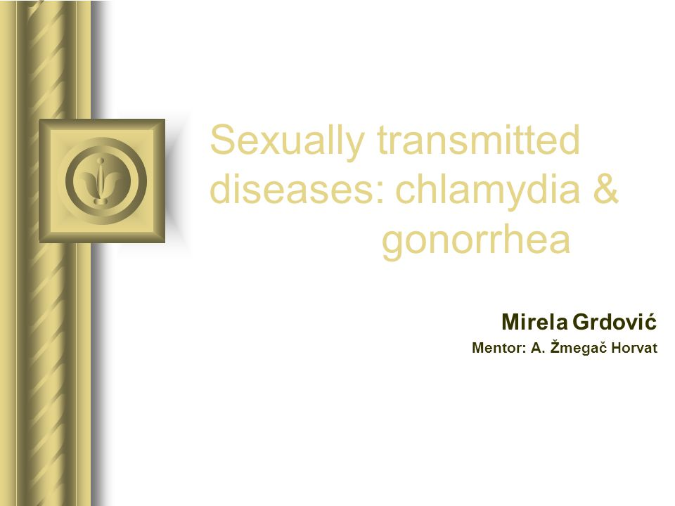Sexually transmitted diseases: chlamydia & gonorrhea Mirela Grdović Mentor: A. Žmegač Horvat This presentation will probably involve audience discussi