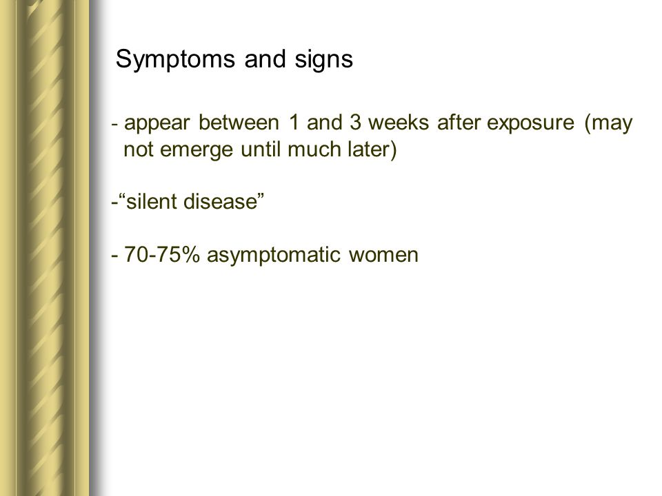 """Symptoms and signs - appear between 1 and 3 weeks after exposure (may not emerge until much later) -""""silent disease"""" - 70-75% asymptomatic women"""