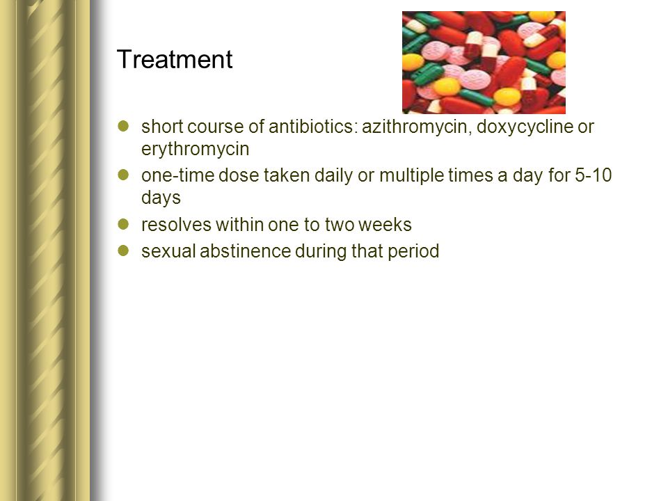 Treatment short course of antibiotics: azithromycin, doxycycline or erythromycin one-time dose taken daily or multiple times a day for 5-10 days resol