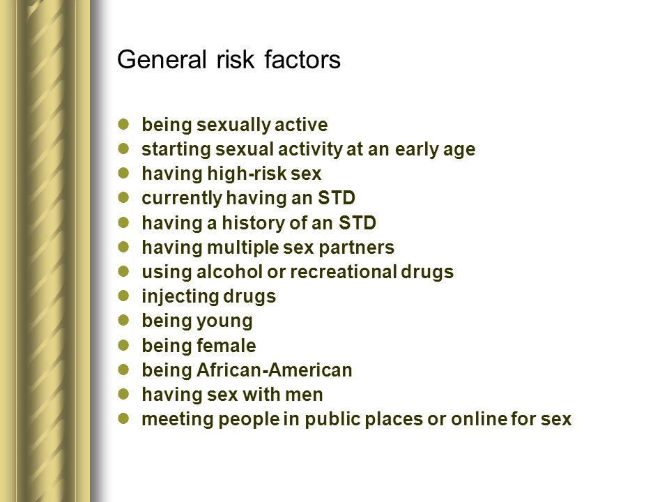 General risk factors being sexually active starting sexual activity at an early age having high-risk sex currently having an STD having a history of a