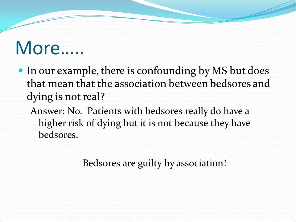 More….. In our example, there is confounding by MS but does that mean that the association between bedsores and dying is not real? Answer: No. Patient