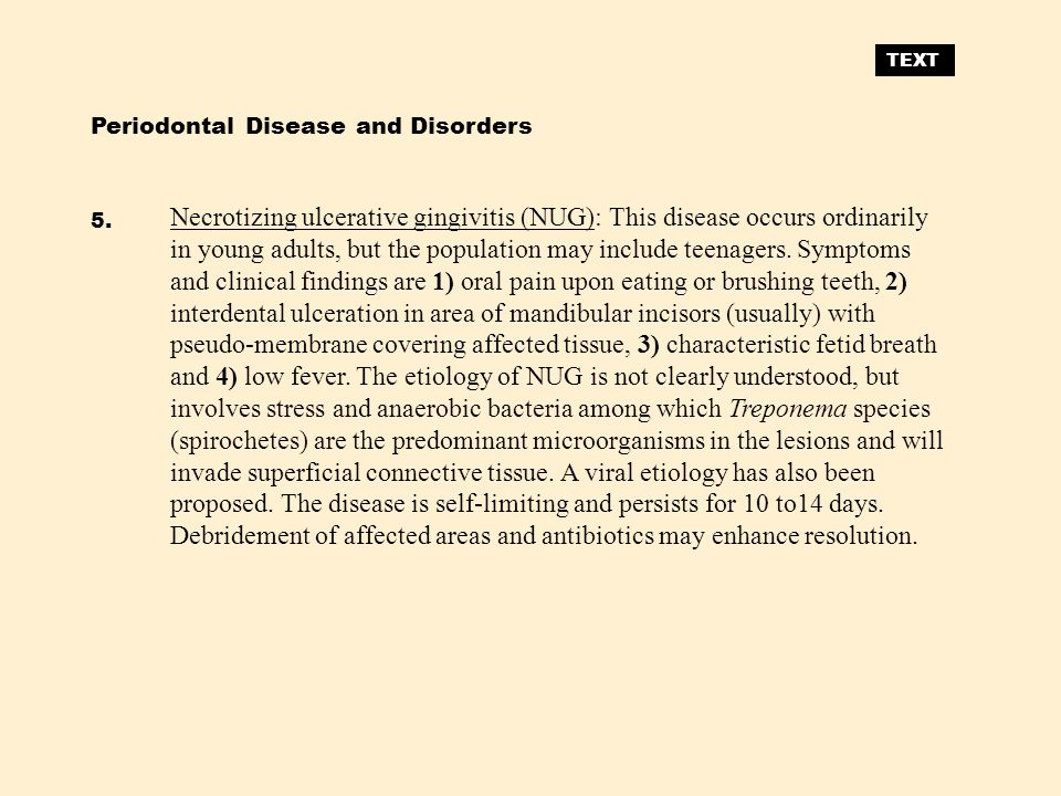 Necrotizing ulcerative gingivitis (NUG): This disease occurs ordinarily in young adults, but the population may include teenagers. Symptoms and clinic