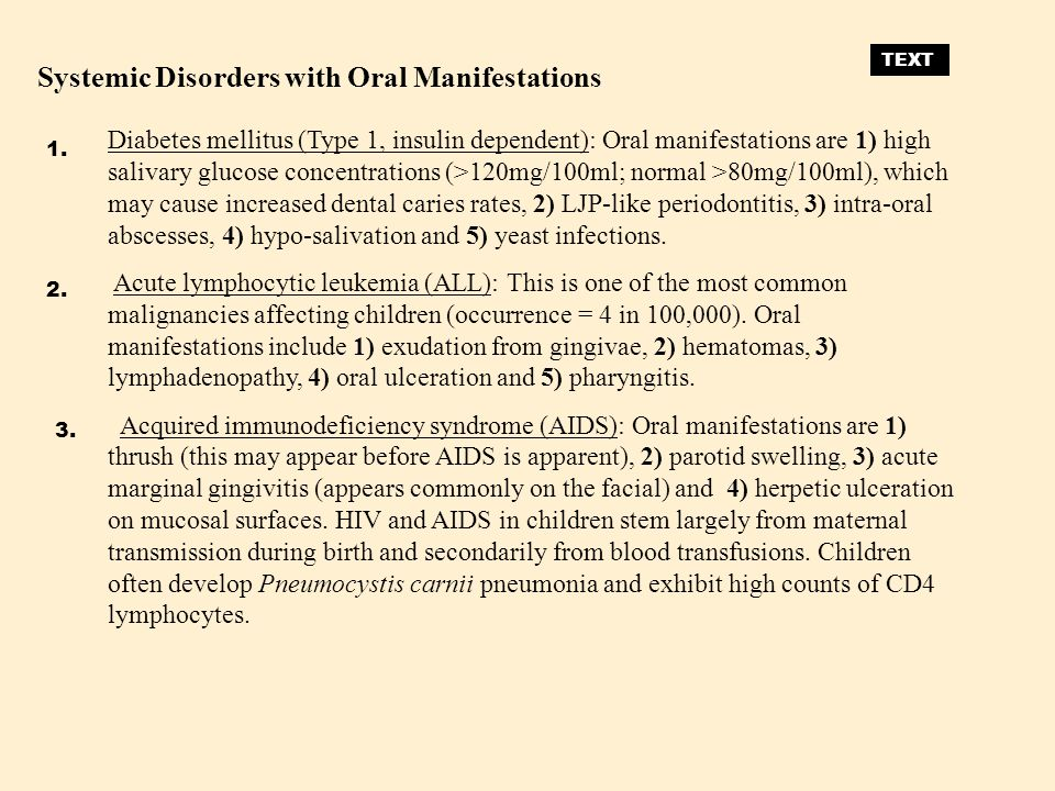 Diabetes mellitus (Type 1, insulin dependent): Oral manifestations are 1) high salivary glucose concentrations (>120mg/100ml; normal >80mg/100ml), whi