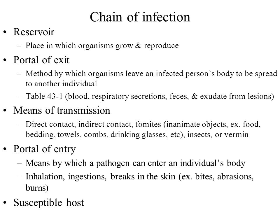 Chain of infection Reservoir –Place in which organisms grow & reproduce Portal of exit –Method by which organisms leave an infected person's body to be spread to another individual –Table 43-1 (blood, respiratory secretions, feces, & exudate from lesions) Means of transmission –Direct contact, indirect contact, fomites (inanimate objects, ex.