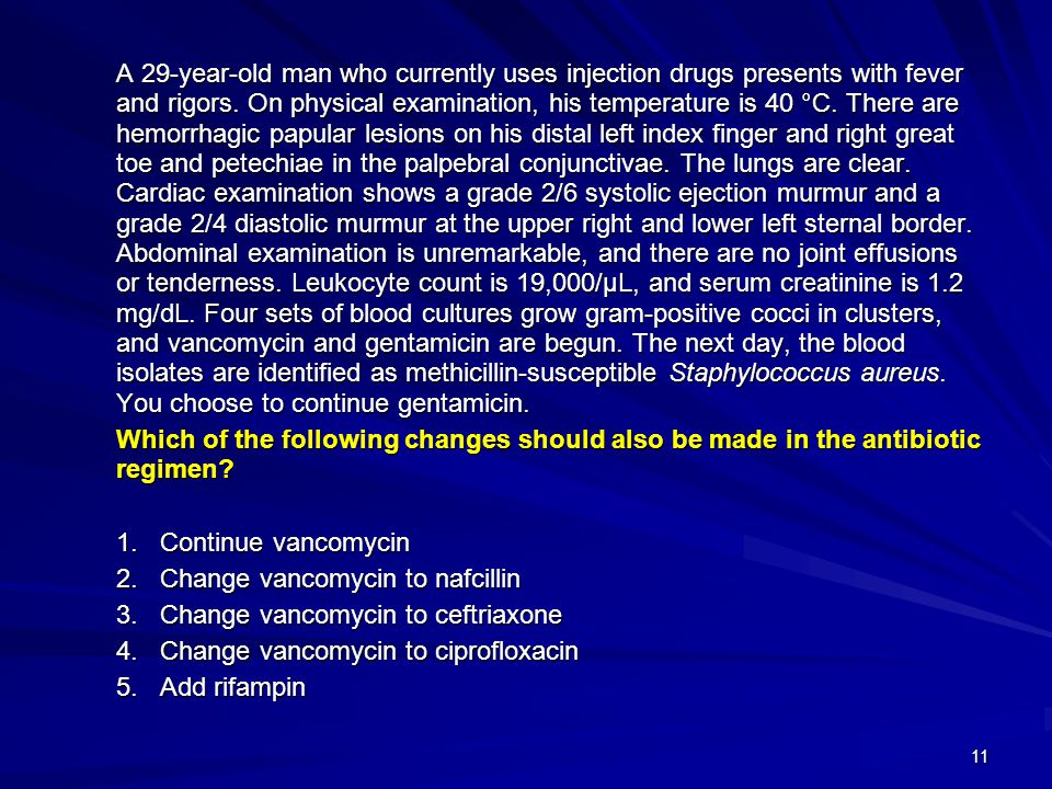 11 A 29-year-old man who currently uses injection drugs presents with fever and rigors. On physical examination, his temperature is 40 °C. There are h