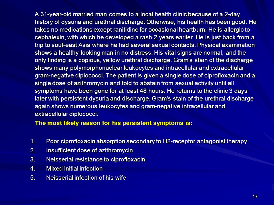 17 A 31-year-old married man comes to a local health clinic because of a 2-day history of dysuria and urethral discharge. Otherwise, his health has be