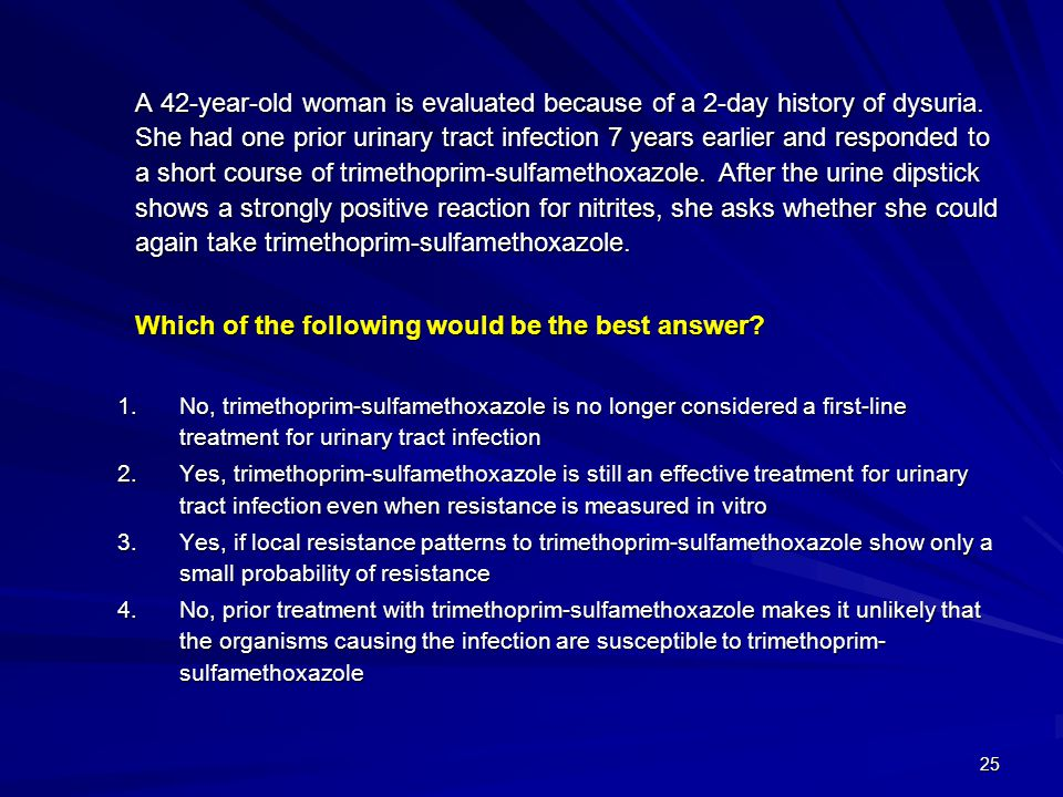 25 A 42-year-old woman is evaluated because of a 2-day history of dysuria. She had one prior urinary tract infection 7 years earlier and responded to