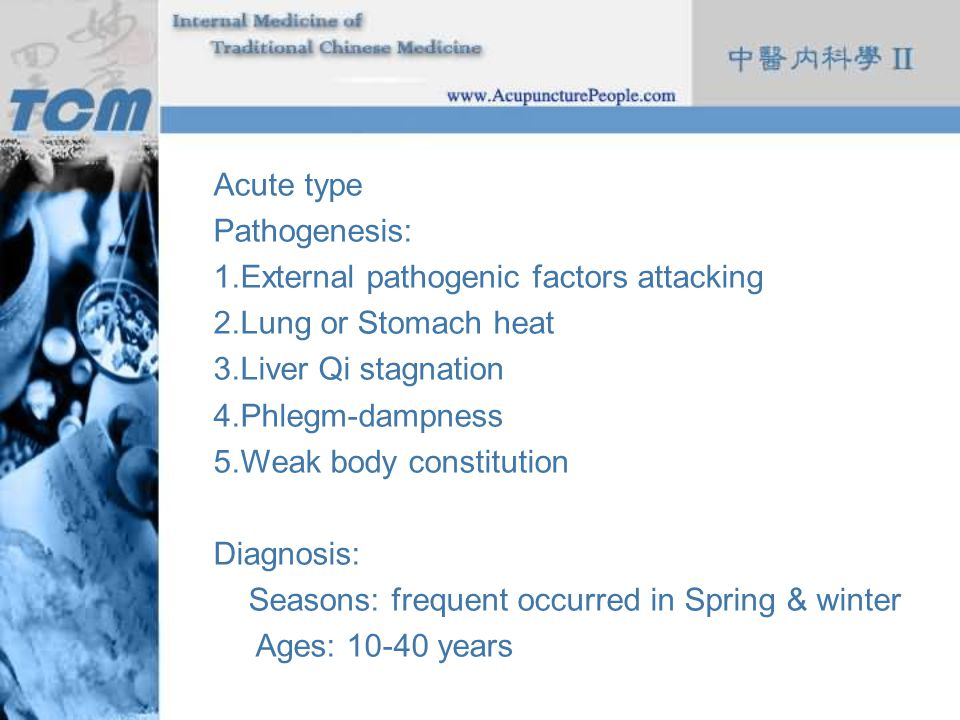 Acute type Pathogenesis: 1.External pathogenic factors attacking 2.Lung or Stomach heat 3.Liver Qi stagnation 4.Phlegm-dampness 5.Weak body constituti