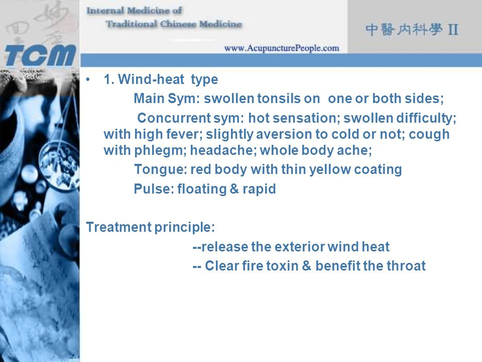 1. Wind-heat type Main Sym: swollen tonsils on one or both sides; Concurrent sym: hot sensation; swollen difficulty; with high fever; slightly aversio