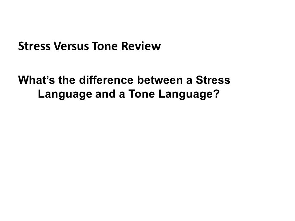 Stress Versus Tone Review What's the difference between a Stress Language and a Tone Language?