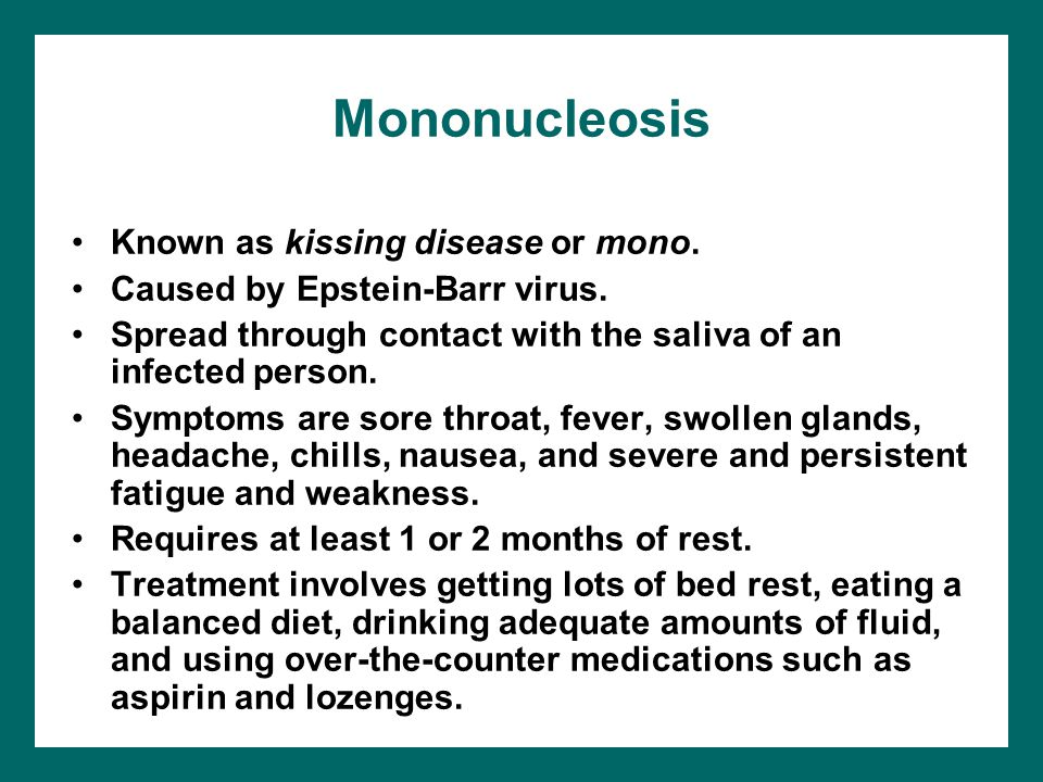 Mononucleosis Known as kissing disease or mono. Caused by Epstein-Barr virus. Spread through contact with the saliva of an infected person. Symptoms a