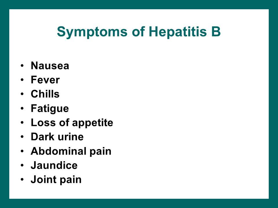 Symptoms of Hepatitis B Nausea Fever Chills Fatigue Loss of appetite Dark urine Abdominal pain Jaundice Joint pain