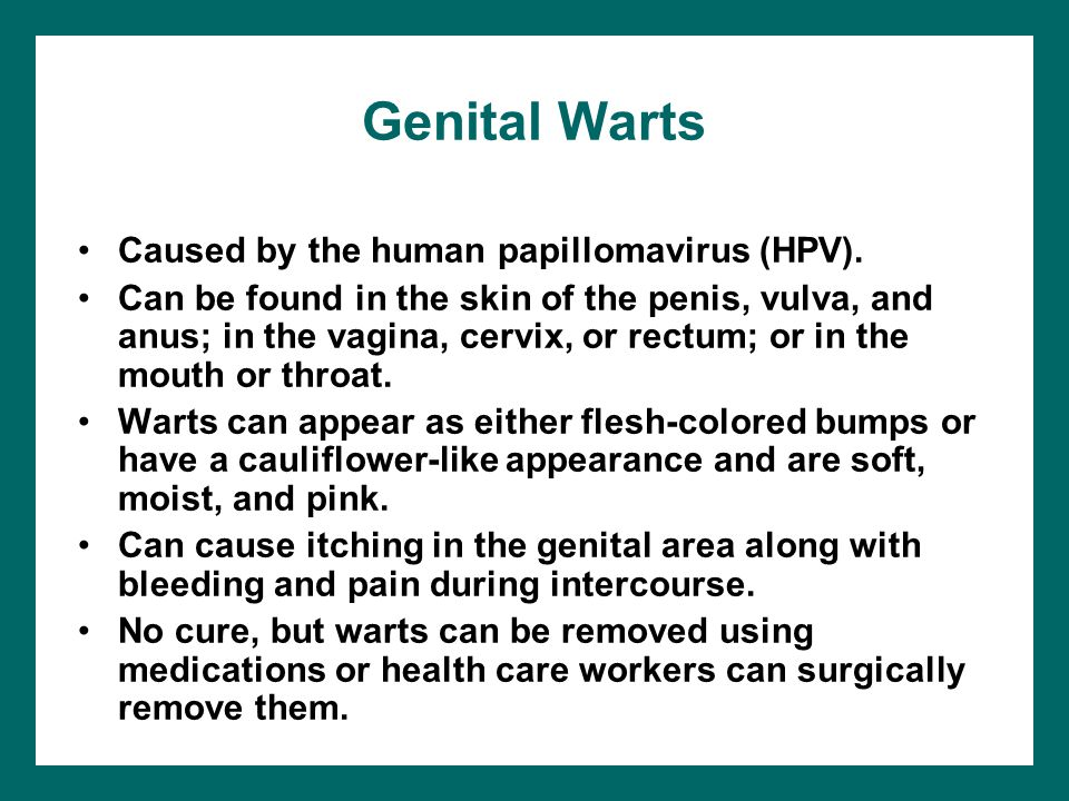 Genital Warts Caused by the human papillomavirus (HPV). Can be found in the skin of the penis, vulva, and anus; in the vagina, cervix, or rectum; or i