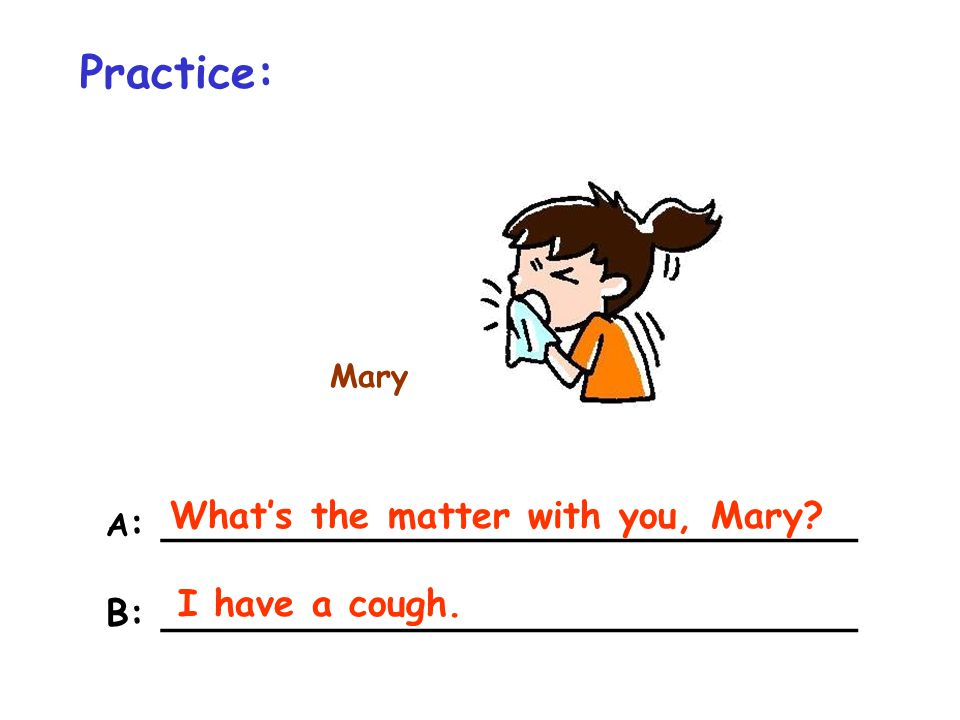 Practice: Mary A : ______________________________ B: ______________________________ What's the matter with you, Mary? I have a cough.
