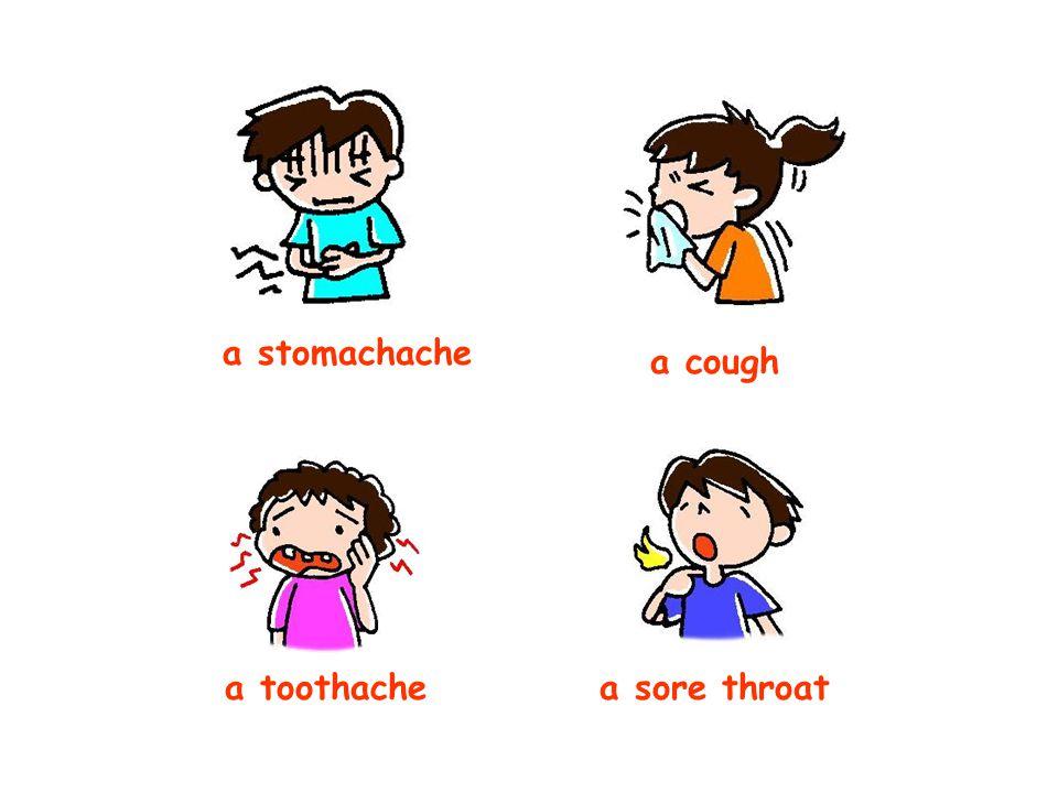 a stomachache a cough a toothachea sore throat