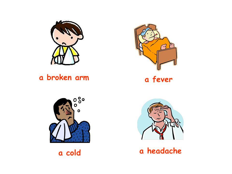 a broken arm a fever a cold a headache