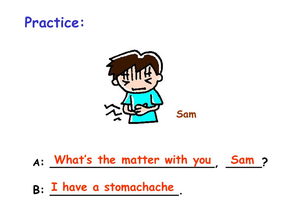 Practice: Sam A : _______________________, _____? B: __________________. What's the matter with youSam I have a stomachache