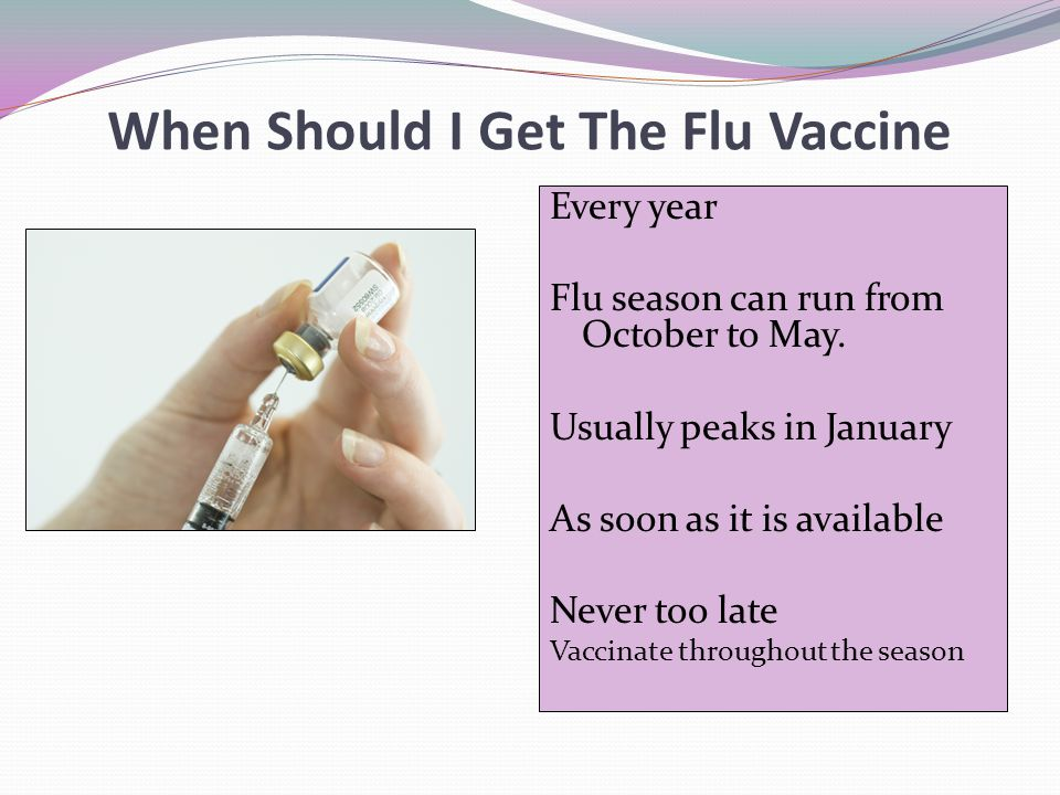 When Should I Get The Flu Vaccine Every year Flu season can run from October to May. Usually peaks in January As soon as it is available Never too lat