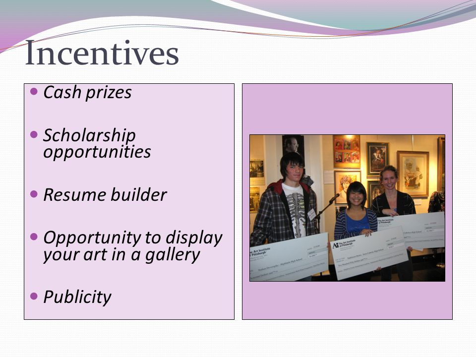 Incentives Cash prizes Scholarship opportunities Resume builder Opportunity to display your art in a gallery Publicity