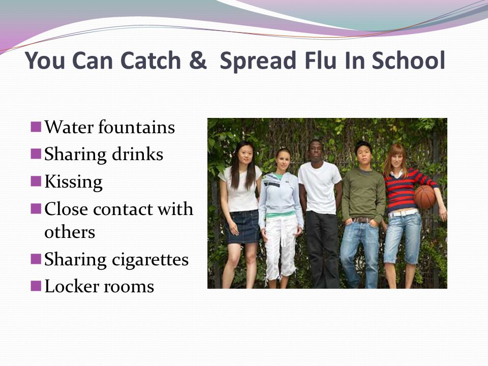 You Can Catch & Spread Flu In School Water fountains Sharing drinks Kissing Close contact with others Sharing cigarettes Locker rooms