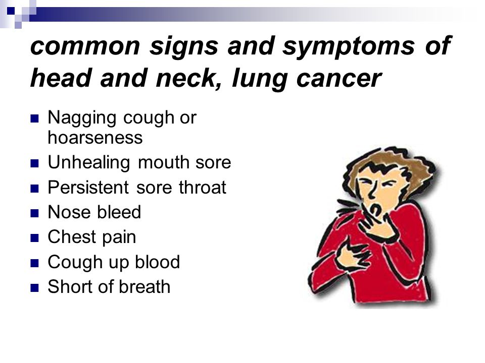common signs and symptoms of head and neck, lung cancer Nagging cough or hoarseness Unhealing mouth sore Persistent sore throat Nose bleed Chest pain Cough up blood Short of breath