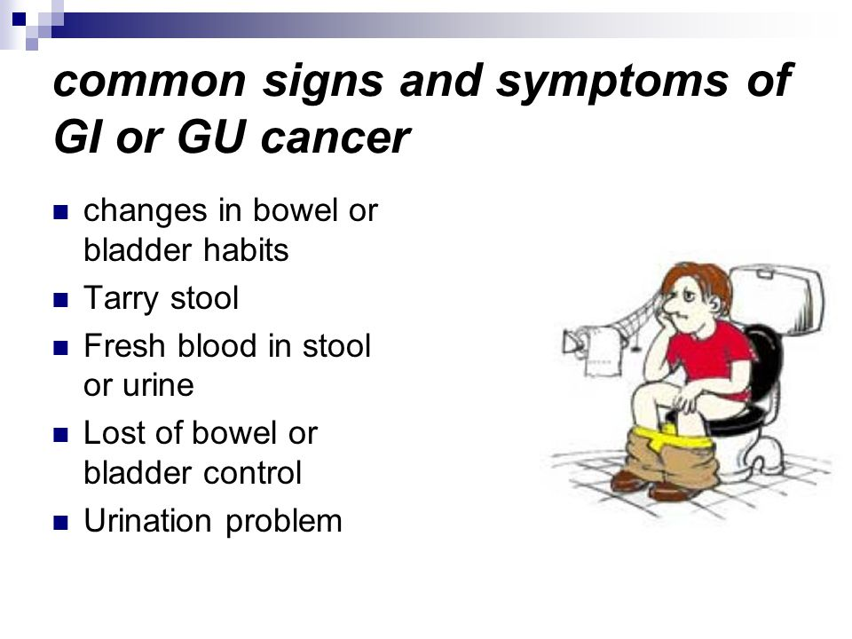 common signs and symptoms of GI or GU cancer changes in bowel or bladder habits Tarry stool Fresh blood in stool or urine Lost of bowel or bladder control Urination problem