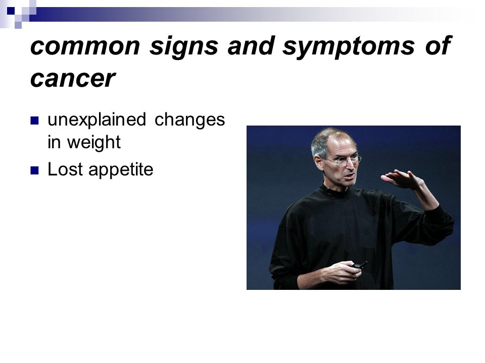 common signs and symptoms of cancer unexplained changes in weight Lost appetite
