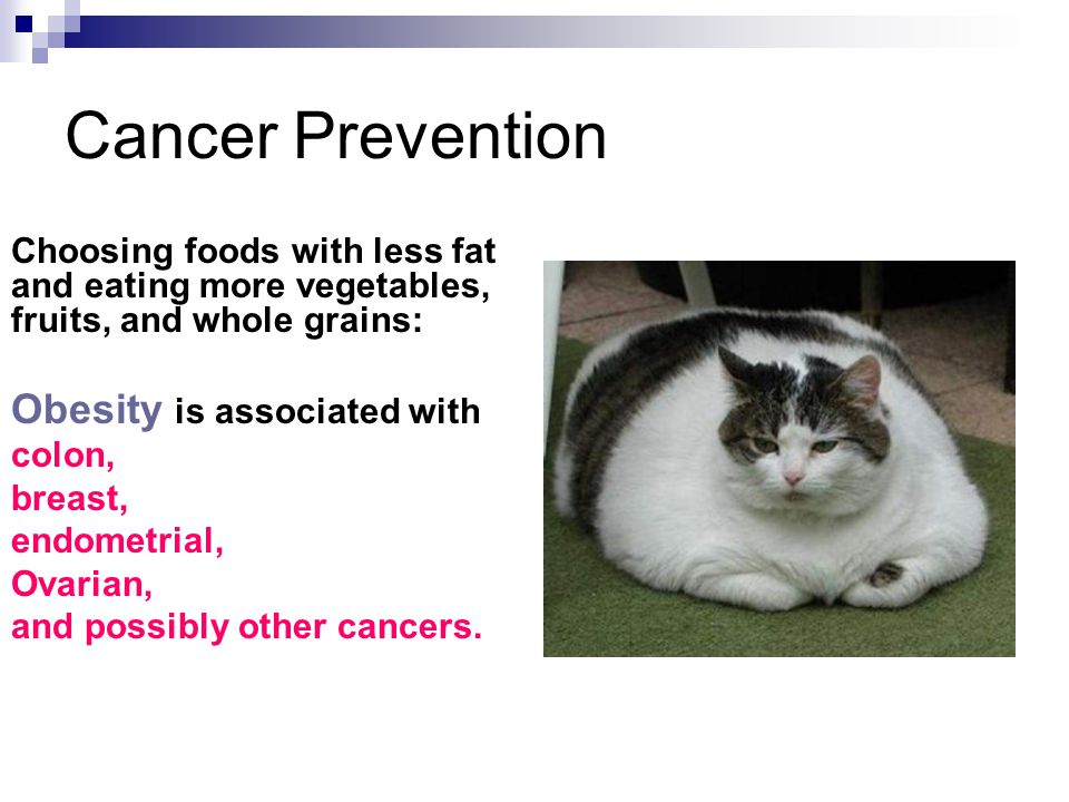 Cancer Prevention Choosing foods with less fat and eating more vegetables, fruits, and whole grains: Obesity is associated with colon, breast, endometrial, Ovarian, and possibly other cancers.