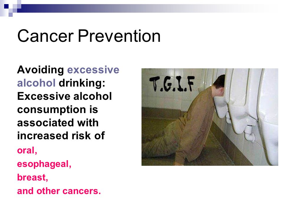 Cancer Prevention Avoiding excessive alcohol drinking: Excessive alcohol consumption is associated with increased risk of oral, esophageal, breast, and other cancers.