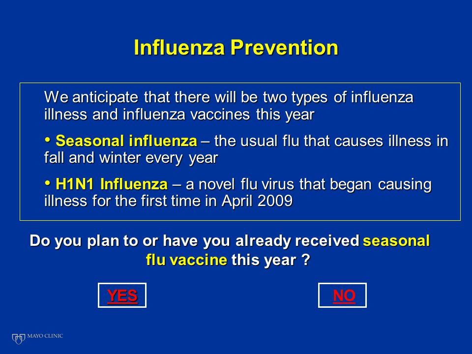 Influenza Prevention We anticipate that there will be two types of influenza illness and influenza vaccines this year Seasonal influenza – the usual flu that causes illness in fall and winter every year Seasonal influenza – the usual flu that causes illness in fall and winter every year H1N1 Influenza – a novel flu virus that began causing illness for the first time in April 2009 H1N1 Influenza – a novel flu virus that began causing illness for the first time in April 2009 Do you plan to or have you already received seasonal flu vaccine this year .