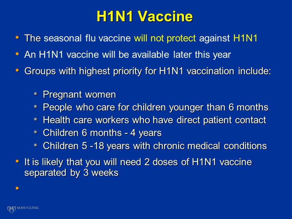 H1N1 Vaccine The The seasonal flu vaccine will not protect against H1N1 An H1N1 vaccine will be available later this year Groups with highest priority for H1N1 vaccination include: Groups with highest priority for H1N1 vaccination include: Pregnant women Pregnant women People who care for children younger than 6 months People who care for children younger than 6 months Health care workers who have direct patient contact Health care workers who have direct patient contact Children 6 months - 4 years Children 6 months - 4 years Children 5 -18 years with chronic medical conditions Children 5 -18 years with chronic medical conditions It is likely that you will need 2 doses of H1N1 vaccine separated by 3 weeks It is likely that you will need 2 doses of H1N1 vaccine separated by 3 weeks