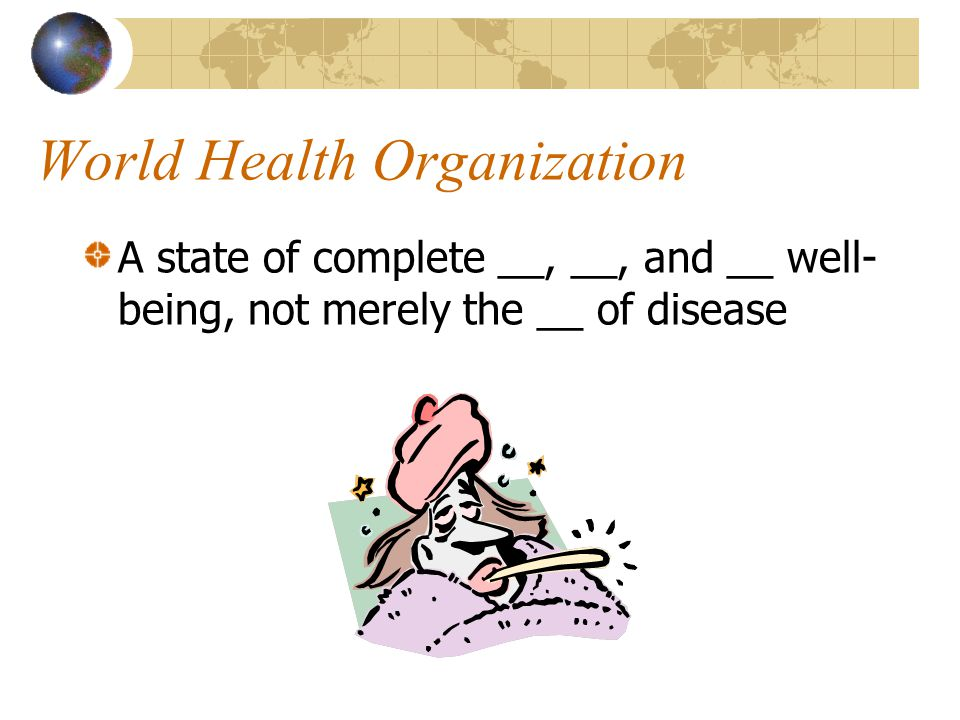 World Health Organization A state of complete __, __, and __ well- being, not merely the __ of disease