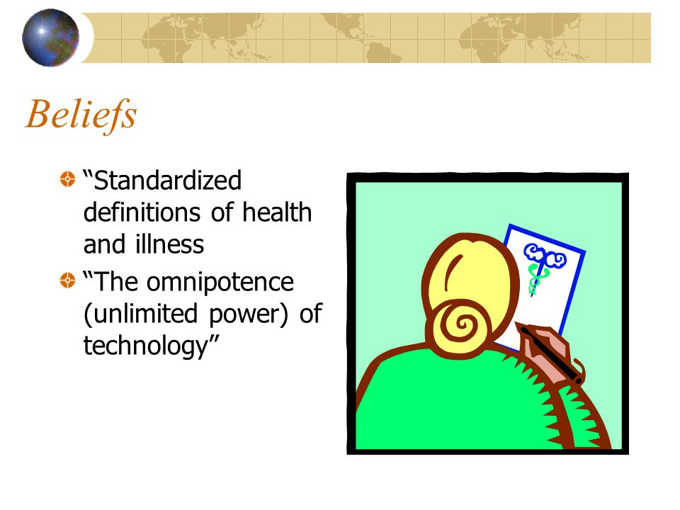 """Beliefs """"Standardized definitions of health and illness """"The omnipotence (unlimited power) of technology"""""""