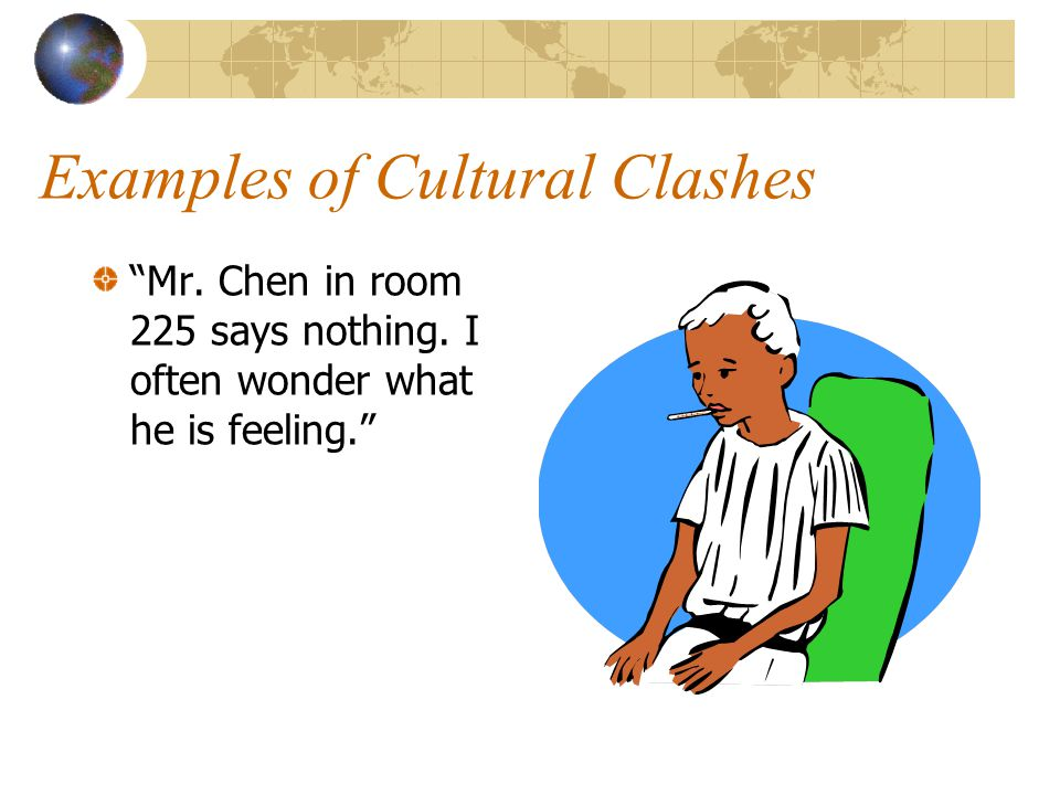 """Examples of Cultural Clashes """"Mr. Chen in room 225 says nothing. I often wonder what he is feeling."""""""