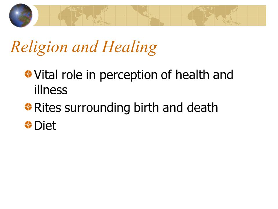 Religion and Healing Vital role in perception of health and illness Rites surrounding birth and death Diet