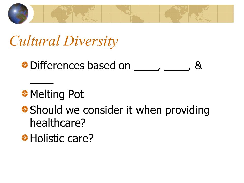 Cultural Diversity Differences based on ____, ____, & ____ Melting Pot Should we consider it when providing healthcare? Holistic care?