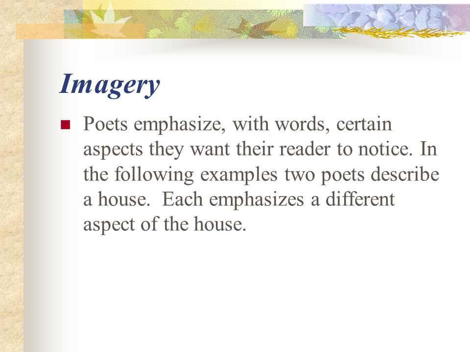 Imagery Poets emphasize, with words, certain aspects they want their reader to notice. In the following examples two poets describe a house. Each emph